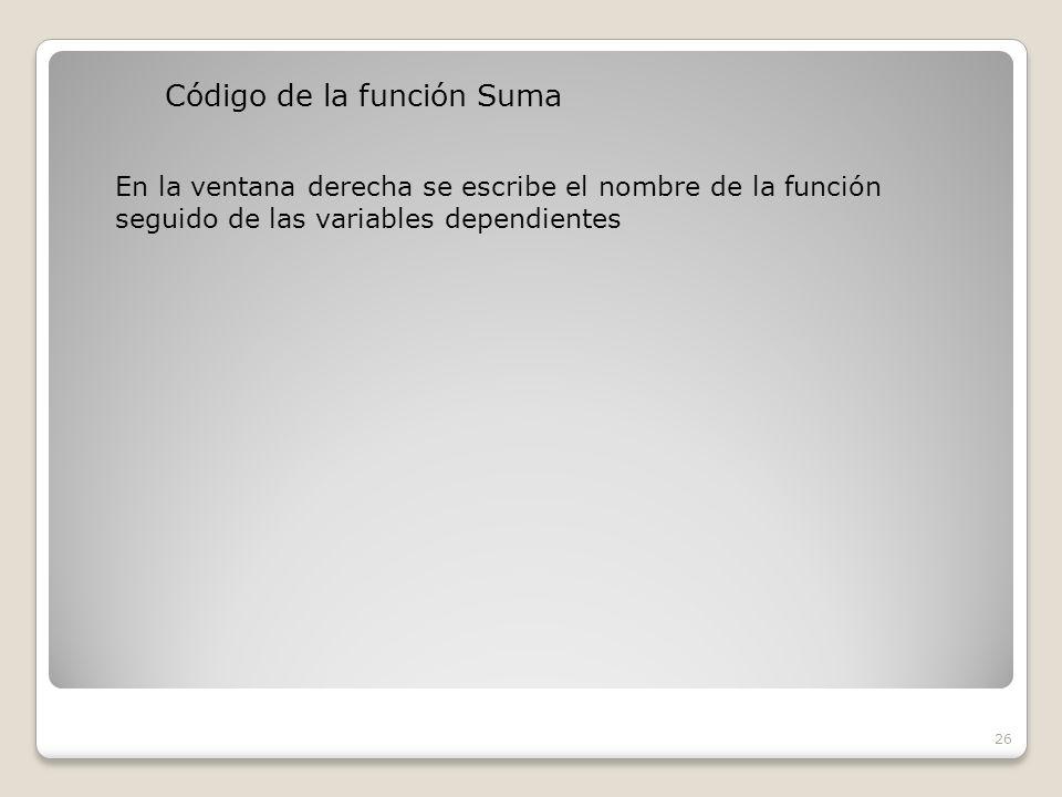 Código de la función Suma 26 En la ventana derecha se escribe el nombre de la función seguido de las variables dependientes