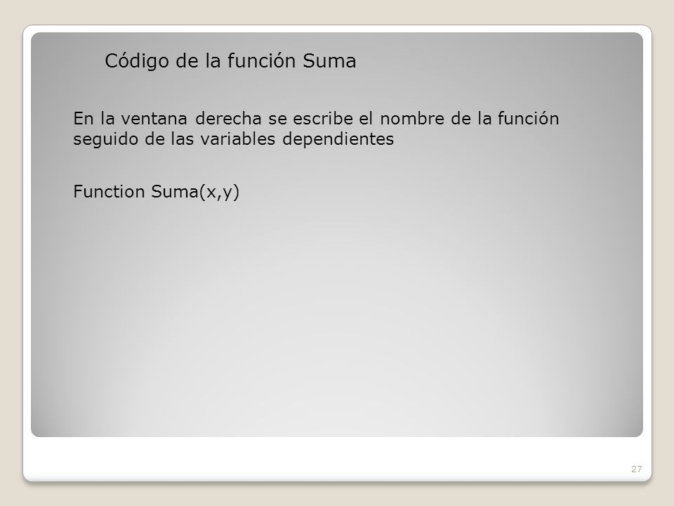 Código de la función Suma 27 En la ventana derecha se escribe el nombre de la función seguido de las variables dependientes Function Suma(x,y)