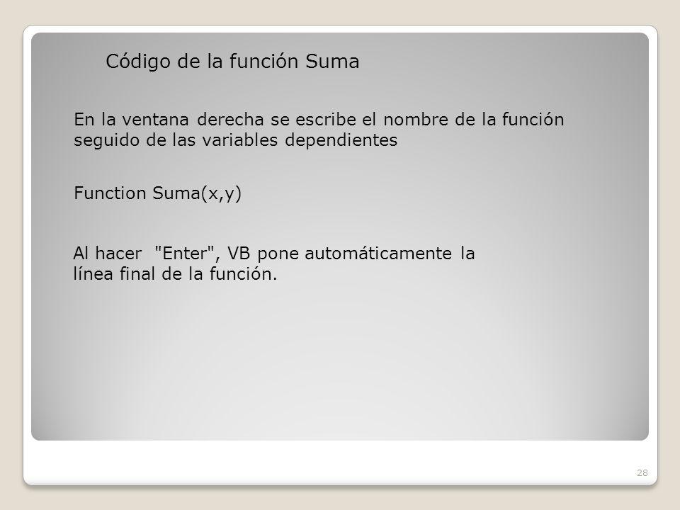Código de la función Suma 28 En la ventana derecha se escribe el nombre de la función seguido de las variables dependientes Function Suma(x,y) Al hacer Enter , VB pone automáticamente la línea final de la función.