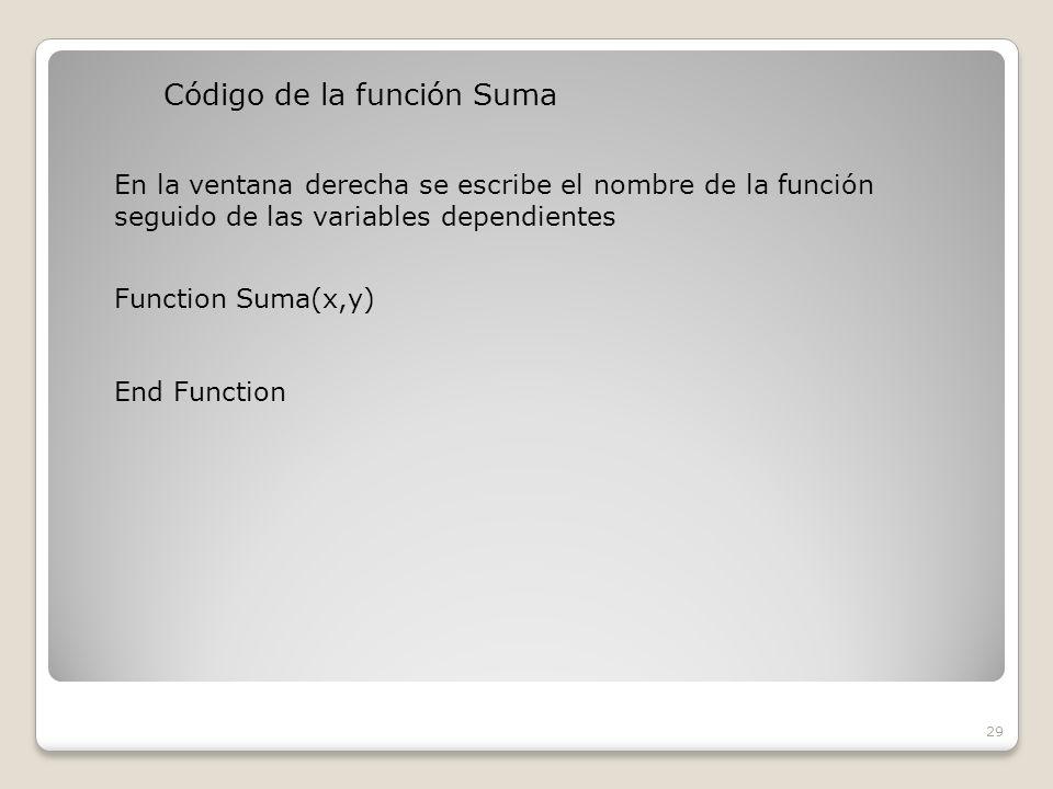Código de la función Suma 29 En la ventana derecha se escribe el nombre de la función seguido de las variables dependientes Function Suma(x,y) End Function