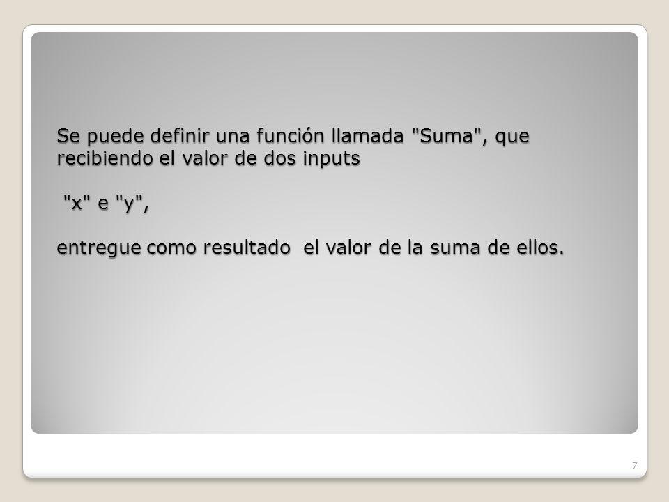 Se puede definir una función llamada Suma , que recibiendo el valor de dos inputs x e y , entregue como resultado el valor de la suma de ellos.