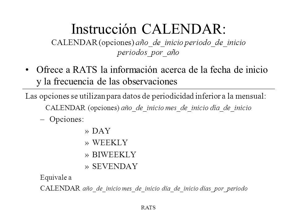 RATS Instrucción CALENDAR: CALENDAR (opciones) año_de_inicio periodo_de_inicio periodos_por_año Ofrece a RATS la información acerca de la fecha de ini