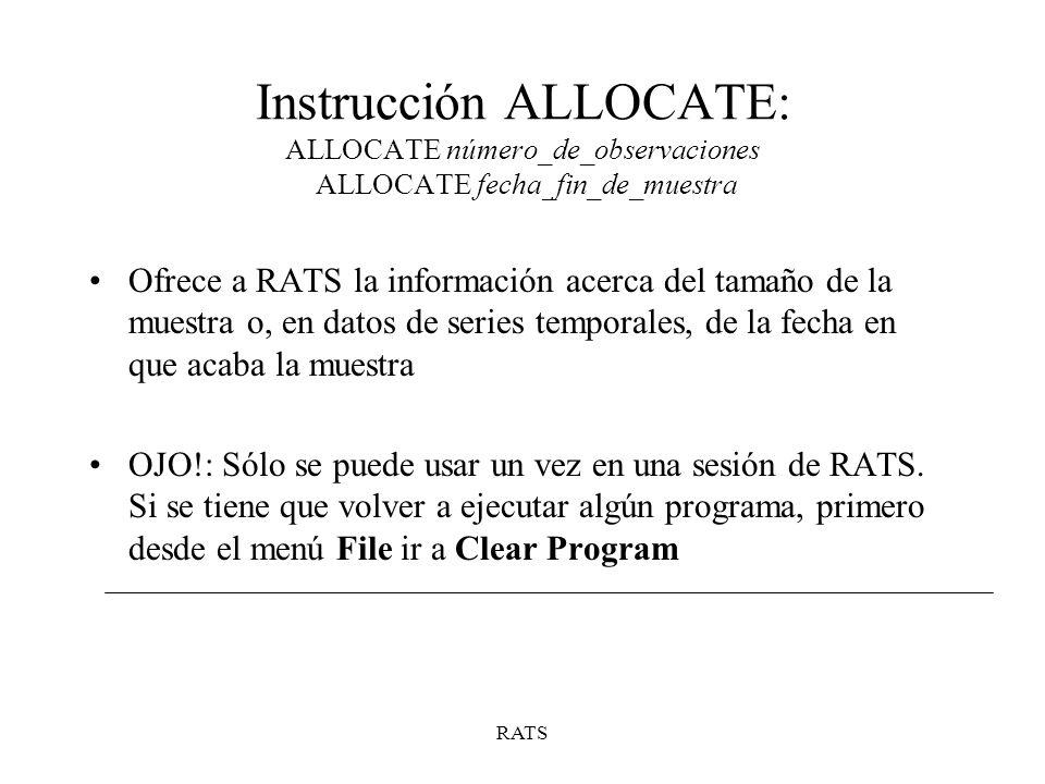 RATS Instrucción ALLOCATE: ALLOCATE número_de_observaciones ALLOCATE fecha_fin_de_muestra Ofrece a RATS la información acerca del tamaño de la muestra