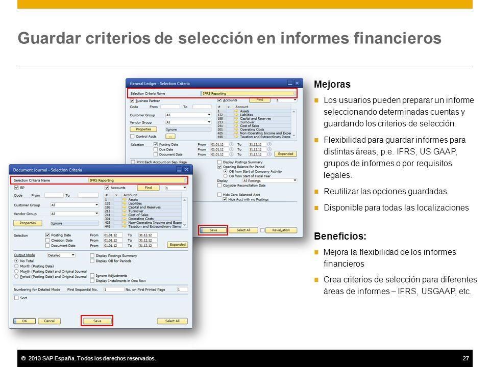 ©2013 SAP España. Todos los derechos reservados.27 Guardar criterios de selección en informes financieros Mejoras Los usuarios pueden preparar un info