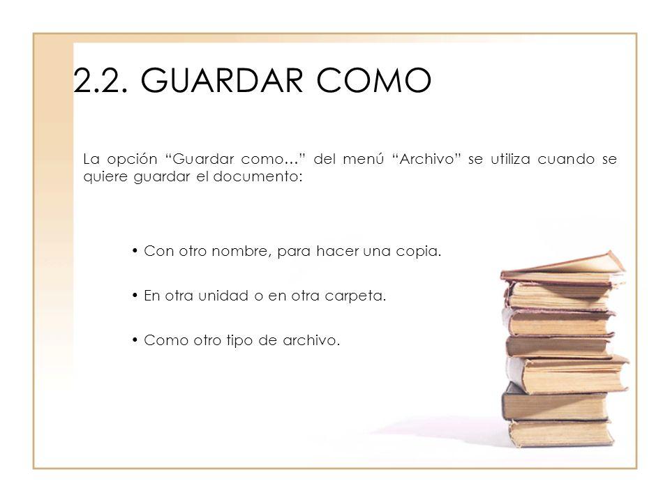 2.2.GUARDAR COMO La opción Guardar como… del menú Archivo se utiliza cuando se quiere guardar el documento: Con otro nombre, para hacer una copia. En