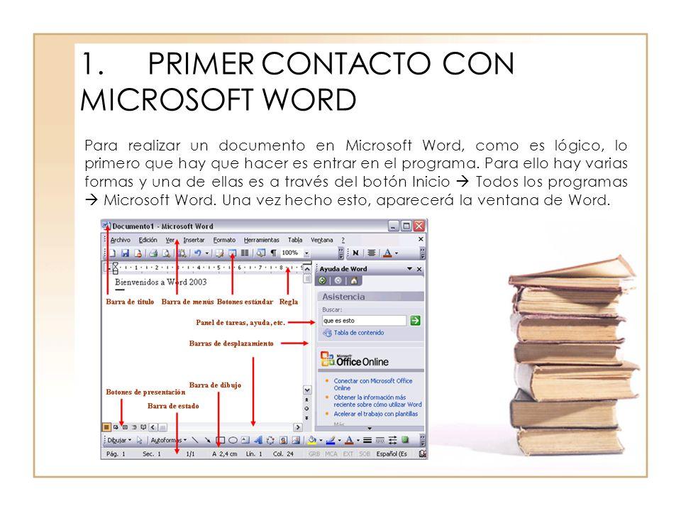 1.PRIMER CONTACTO CON MICROSOFT WORD Para realizar un documento en Microsoft Word, como es lógico, lo primero que hay que hacer es entrar en el progra