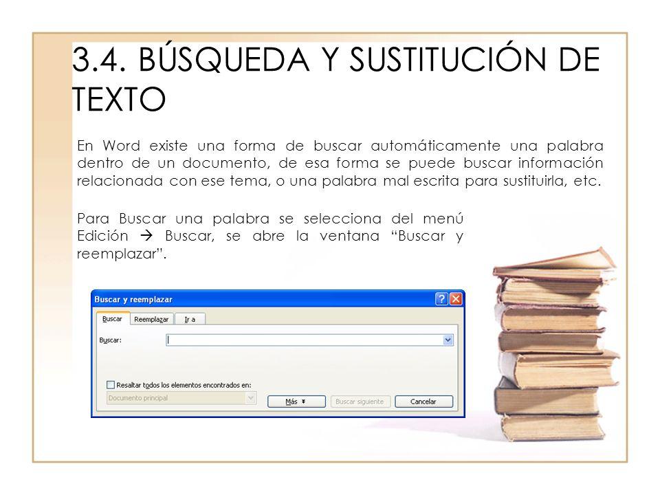 3.4.BÚSQUEDA Y SUSTITUCIÓN DE TEXTO En Word existe una forma de buscar automáticamente una palabra dentro de un documento, de esa forma se puede busca