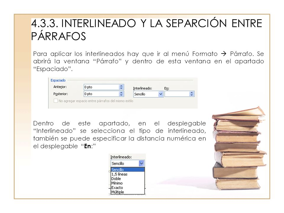 4.3.3. INTERLINEADO Y LA SEPARCIÓN ENTRE PÁRRAFOS Para aplicar los interlineados hay que ir al menú Formato Párrafo. Se abrirá la ventana Párrafo y de