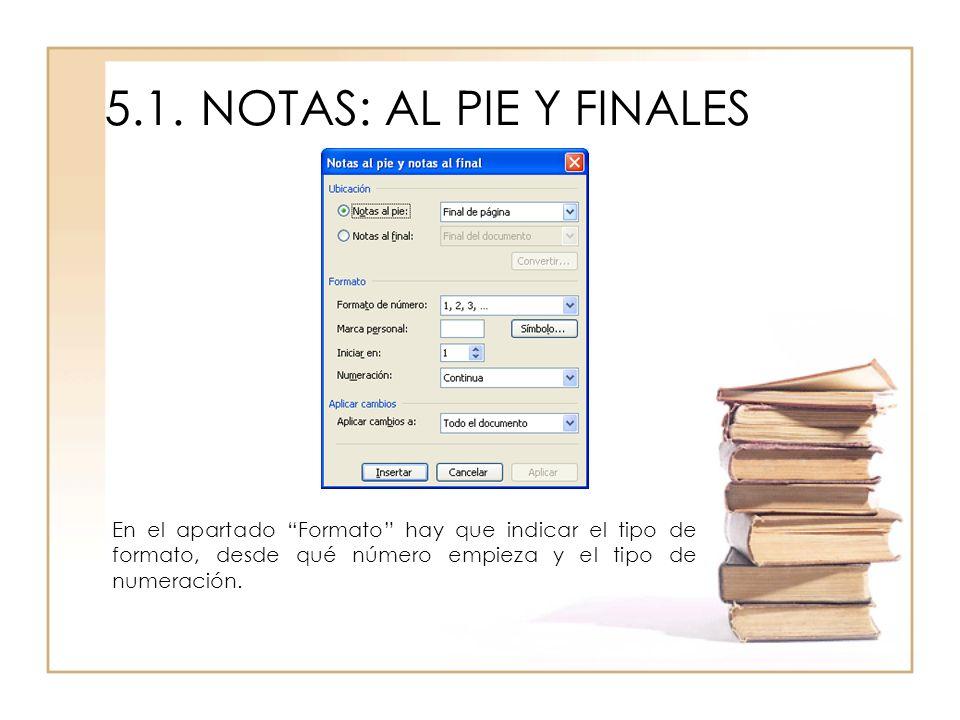 5.1.NOTAS: AL PIE Y FINALES En el apartado Formato hay que indicar el tipo de formato, desde qué número empieza y el tipo de numeración.