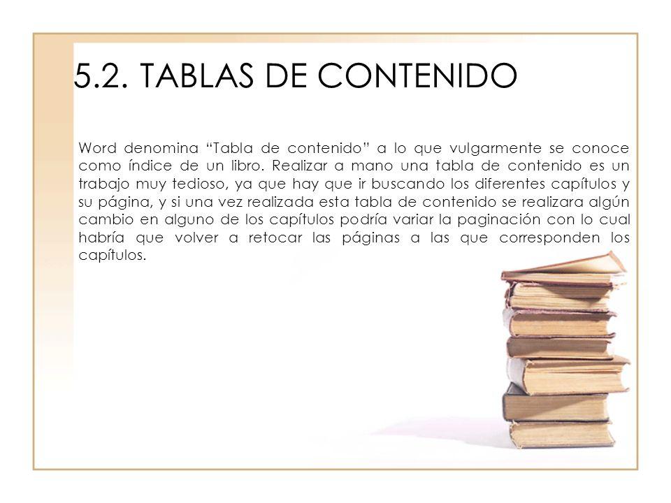 5.2.TABLAS DE CONTENIDO Word denomina Tabla de contenido a lo que vulgarmente se conoce como índice de un libro. Realizar a mano una tabla de contenid