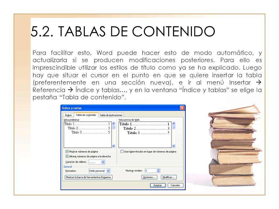 5.2.TABLAS DE CONTENIDO Para facilitar esto, Word puede hacer esto de modo automático, y actualizarla si se producen modificaciones posteriores. Para