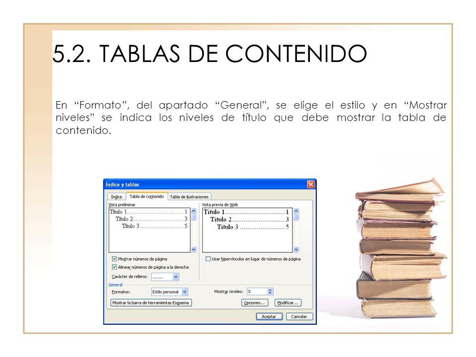 5.2.TABLAS DE CONTENIDO En Formato, del apartado General, se elige el estilo y en Mostrar niveles se indica los niveles de título que debe mostrar la