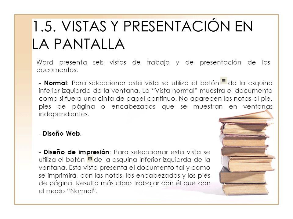 1.5.VISTAS Y PRESENTACIÓN EN LA PANTALLA Word presenta seis vistas de trabajo y de presentación de los documentos: - Normal : Para seleccionar esta vi