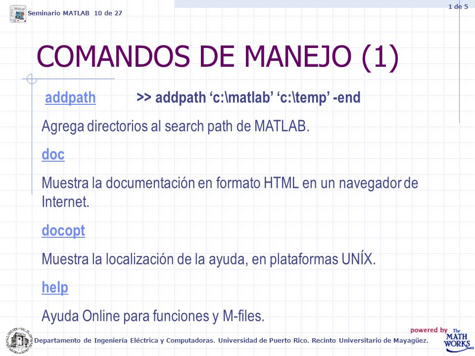 COMANDOS DE MANEJO (1) addpath>> addpath c:\matlab c:\temp -end addpath Agrega directorios al search path de MATLAB. doc Muestra la documentación en f