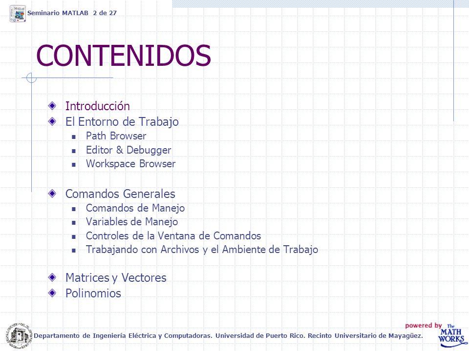CONTENIDOS Introducción El Entorno de Trabajo Path Browser Editor & Debugger Workspace Browser Comandos Generales Comandos de Manejo Variables de Manejo Controles de la Ventana de Comandos Trabajando con Archivos y el Ambiente de Trabajo Matrices y Vectores Polinomios Departamento de Ingeniería Eléctrica y Computadoras.