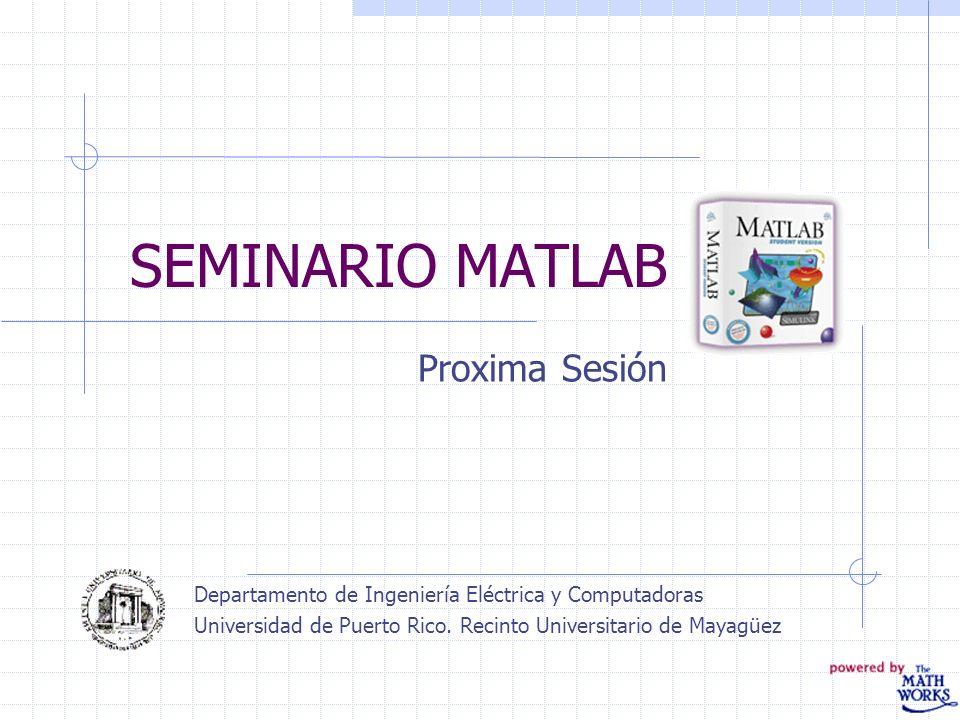 SEMINARIO MATLAB Proxima Sesión Departamento de Ingeniería Eléctrica y Computadoras Universidad de Puerto Rico. Recinto Universitario de Mayagüez