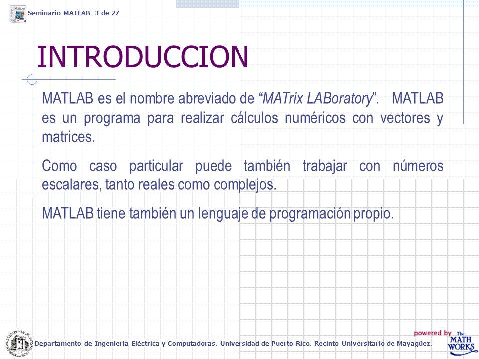 INTRODUCCION MATLAB es el nombre abreviado de MATrix LABoratory. MATLAB es un programa para realizar cálculos numéricos con vectores y matrices. Como
