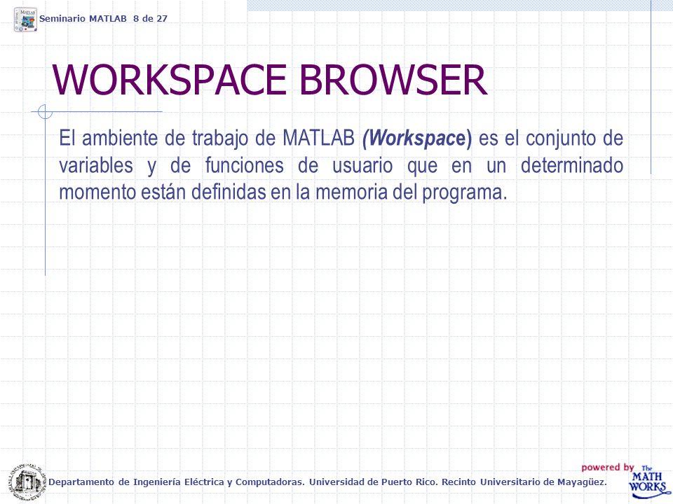 WORKSPACE BROWSER Seminario MATLAB 8 de 27 El ambiente de trabajo de MATLAB (Workspac e) es el conjunto de variables y de funciones de usuario que en