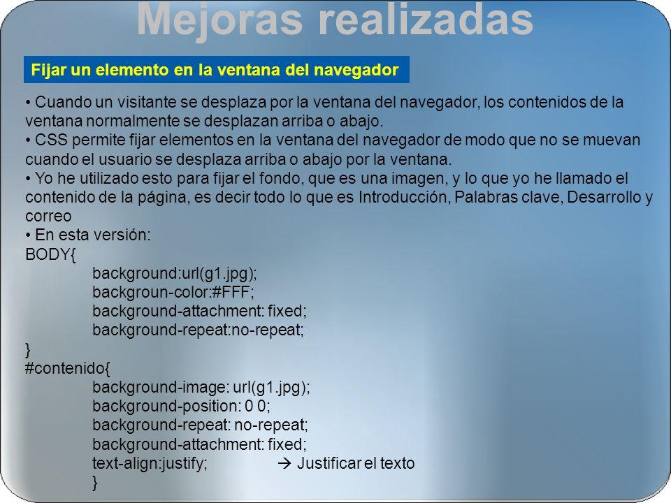 Para resaltar un poco más el título de lo que lo hacía en las anteriores decidí utilizar borde; #contenido h1{background: url(g1.jpg) 0 0 no-repeat fixed; border-top: 10px Outset grey; border-left:10px Outset #005AA7; border-right:10px Outset grey; border-bottom:10px Outset #005AA7; padding:0.5em 1em 0.25em; text-align:center; } También utilicé bordes en los enlaces a las distintas partes del documento y en los enlaces a las distintas versiones: #Versiones { position: absolute; top:700px; display:block; border:5px Groove #005AA7; width:190px; height:150px; text-align:center; } Utilización de bordes #Lin A{ text-decoration:none; display:block; background: #005AA7; text-align:center; padding:5px 10px; margin:0 1 1px; border:7px double #000f9C; border-style:Outset; color:grey; }
