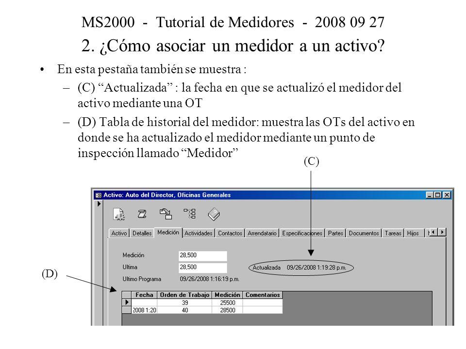 En esta pestaña también se muestra : –(C) Actualizada : la fecha en que se actualizó el medidor del activo mediante una OT –(D) Tabla de historial del medidor: muestra las OTs del activo en donde se ha actualizado el medidor mediante un punto de inspección llamado Medidor MS2000 - Tutorial de Medidores - 2008 09 27 2.