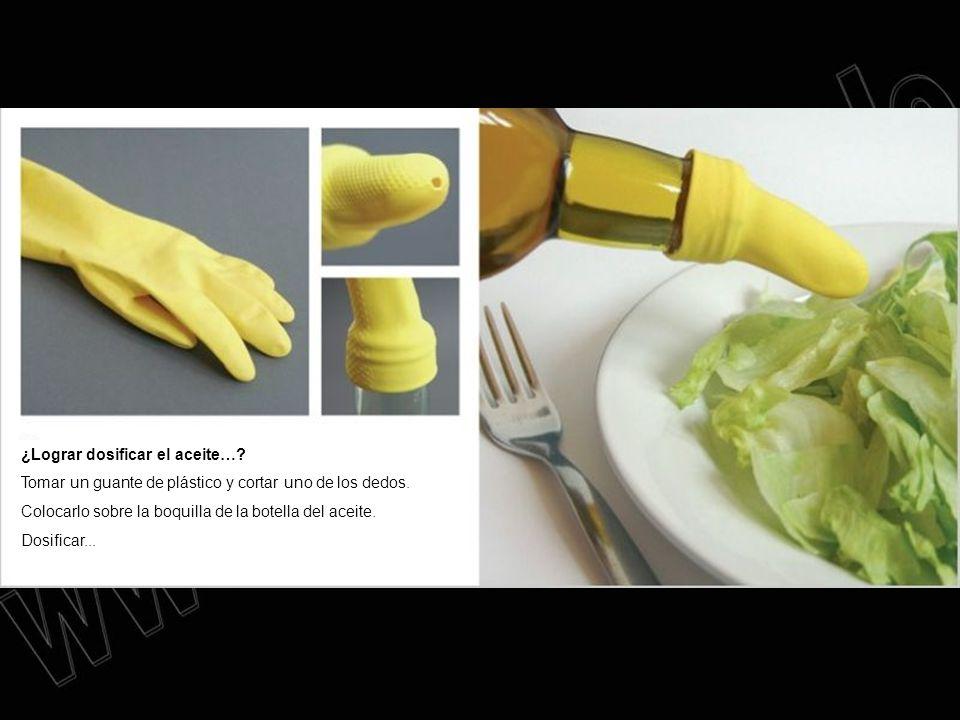 ¿Lograr dosificar el aceite…? Tomar un guante de plástico y cortar uno de los dedos. Colocarlo sobre la boquilla de la botella del aceite. Dosificar..