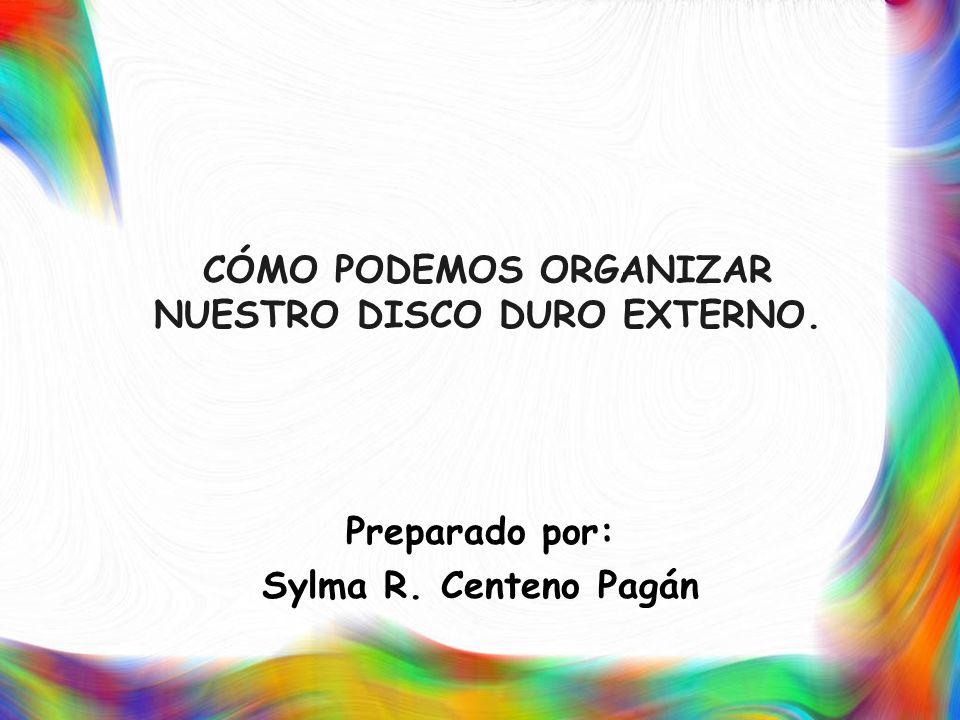 CÓMO PODEMOS ORGANIZAR NUESTRO DISCO DURO EXTERNO. Preparado por: Sylma R. Centeno Pagán