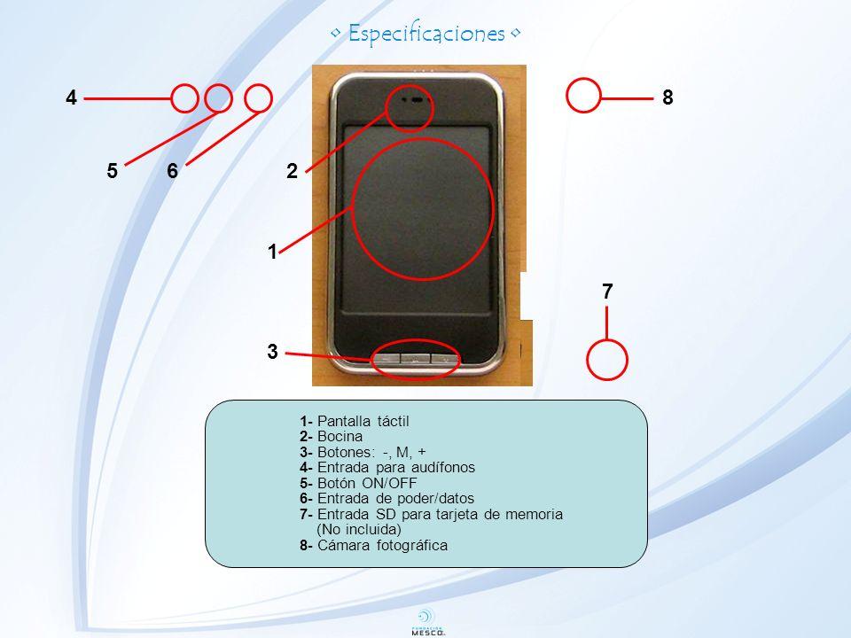 Especificaciones 1- Pantalla táctil 2- Bocina 3- Botones: -, M, + 4- Entrada para audífonos 5- Botón ON/OFF 6- Entrada de poder/datos 7- Entrada SD para tarjeta de memoria (No incluida) 8- Cámara fotográfica 1 3 2 56 7 8 4