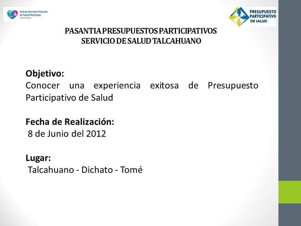 Objetivo: Conocer una experiencia exitosa de Presupuesto Participativo de Salud Fecha de Realización: 8 de Junio del 2012 Lugar: Talcahuano - Dichato - Tomé PASANTIA PRESUPUESTOS PARTICIPATIVOS SERVICIO DE SALUD TALCAHUANO