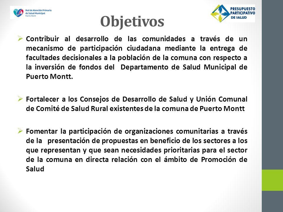 Objetivos Contribuir al desarrollo de las comunidades a través de un mecanismo de participación ciudadana mediante la entrega de facultades decisionales a la población de la comuna con respecto a la inversión de fondos del Departamento de Salud Municipal de Puerto Montt.