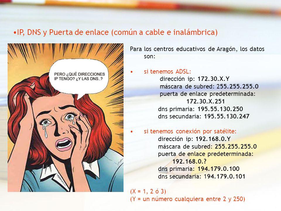 Para los centros educativos de Aragón, los datos son: si tenemos ADSL: dirección ip: 172.30.X.Y máscara de subred: 255.255.255.0 puerta de enlace predeterminada: 172.30.X.251 dns primaria: 195.55.130.250 dns secundaria: 195.55.130.247 si tenemos conexión por satélite: dirección ip: 192.168.0.Y máscara de subred: 255.255.255.0 puerta de enlace predeterminada: 192.168.0..