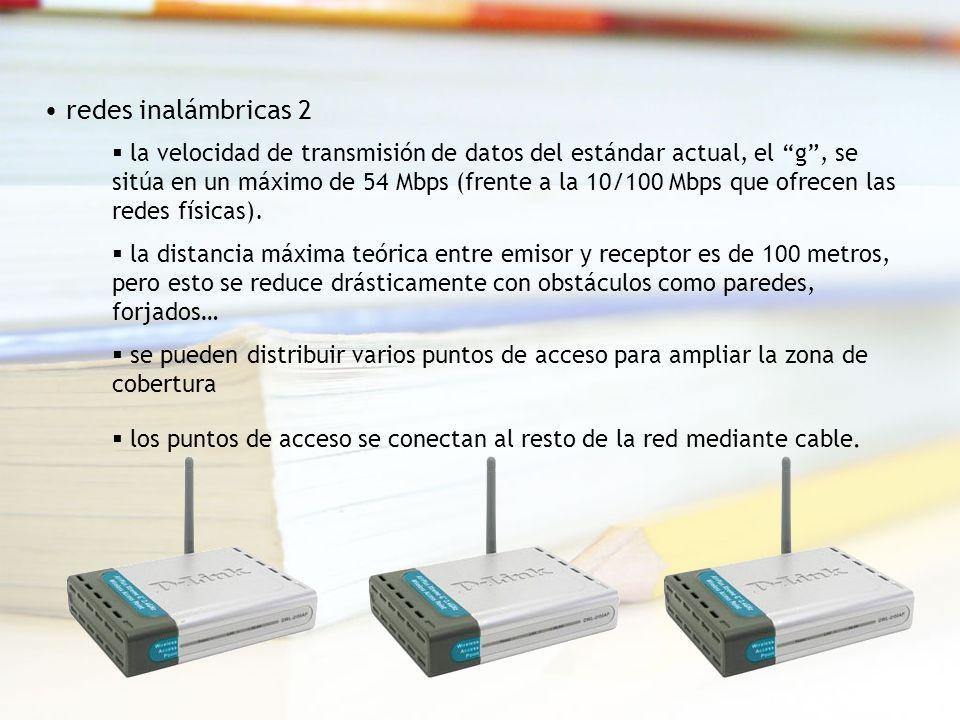 redes inalámbricas 2 la velocidad de transmisión de datos del estándar actual, el g, se sitúa en un máximo de 54 Mbps (frente a la 10/100 Mbps que ofrecen las redes físicas).