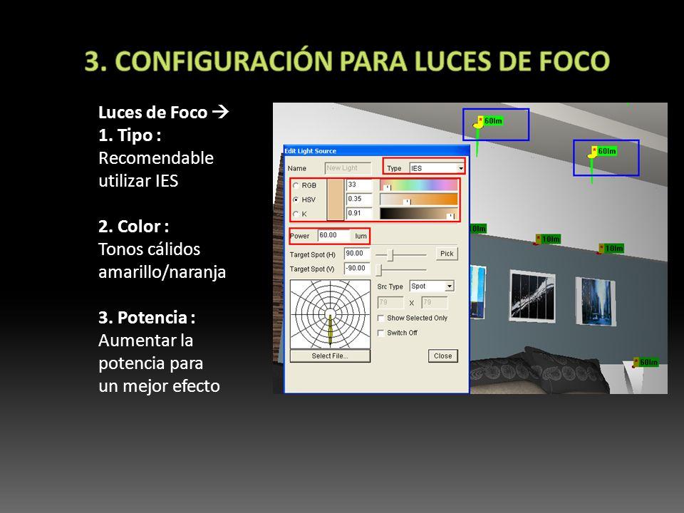 Luces de Foco 1. Tipo : Recomendable utilizar IES 2. Color : Tonos cálidos amarillo/naranja 3. Potencia : Aumentar la potencia para un mejor efecto