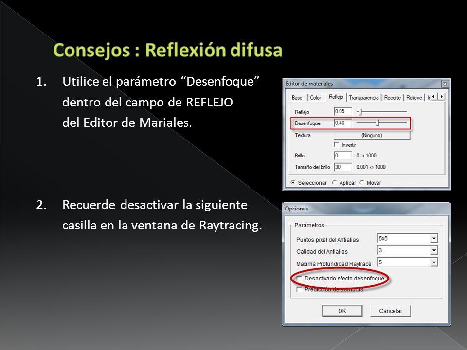 1. Utilice el parámetro Desenfoque dentro del campo de REFLEJO del Editor de Mariales. 2.Recuerde desactivar la siguiente casilla en la ventana de Ray