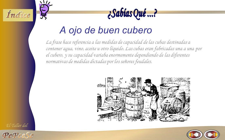 El Taller del A ojo de buen cubero La frase hace referencia a las medidas de capacidad de las cubas destinadas a contener agua, vino, aceite u otro líquido.