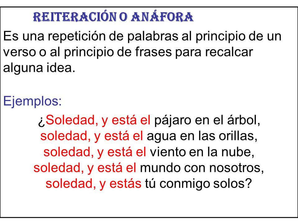 Reiteración o anáfora Es una repetición de palabras al principio de un verso o al principio de frases para recalcar alguna idea. Ejemplos: ¿Soledad, y