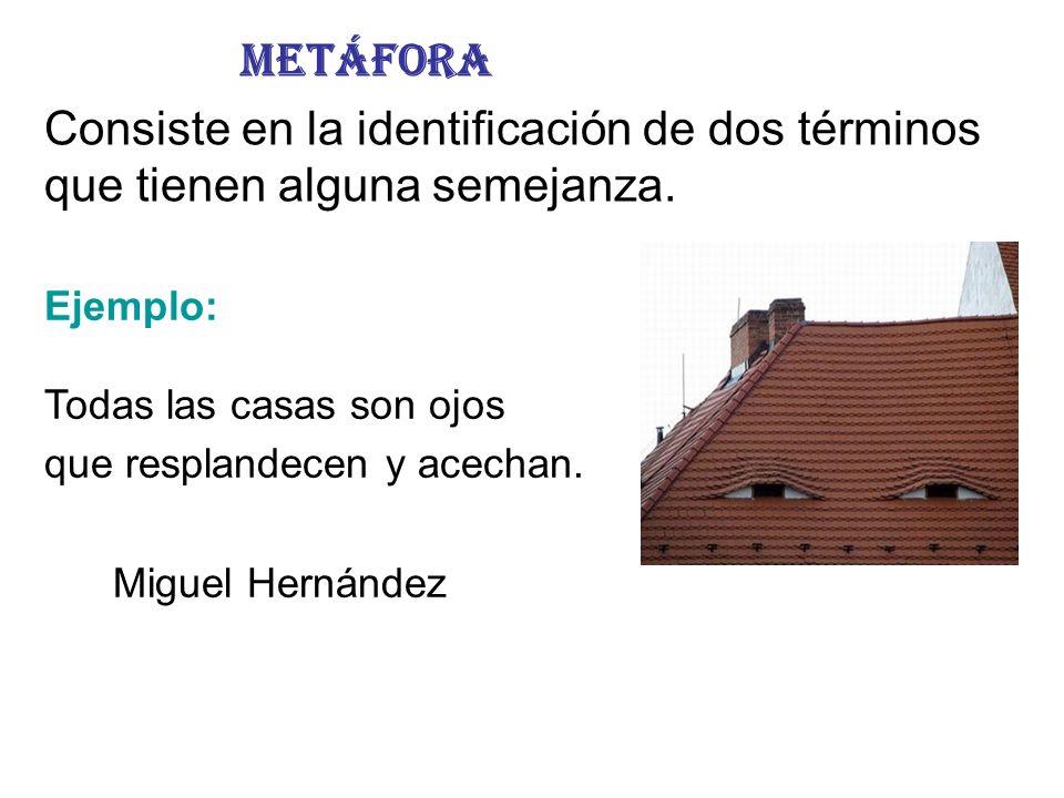 Metáfora Consiste en la identificación de dos términos que tienen alguna semejanza. Ejemplo: Todas las casas son ojos que resplandecen y acechan. Migu