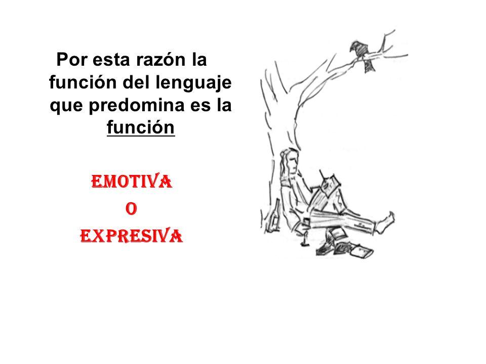 Por esta razón la función del lenguaje que predomina es la función EMOTIVA O EXPRESIVA