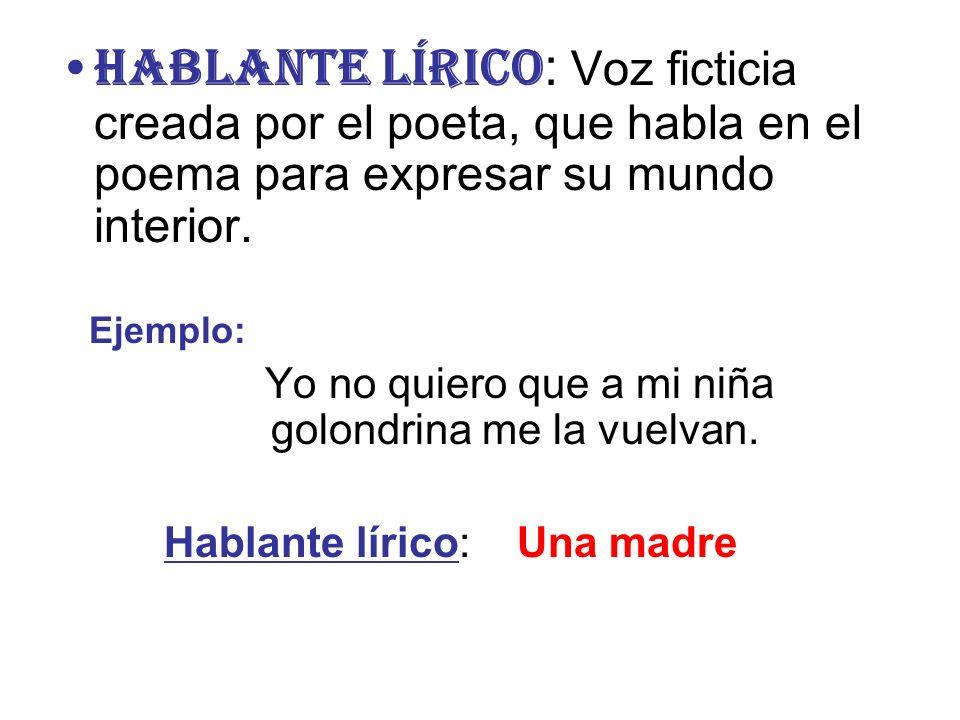 HABLANTE LÍRICO : Voz ficticia creada por el poeta, que habla en el poema para expresar su mundo interior. Ejemplo: Yo no quiero que a mi niña golondr