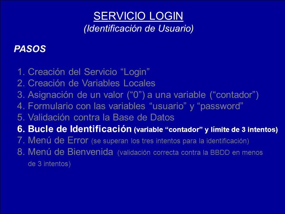 PASOS 1.Creación del Servicio Login 2.Creación de Variables Locales 3.Asignación de un valor (0) a una variable (contador) 4.Formulario con las variables usuario y password 5.Validación contra la Base de Datos 6.Bucle de Identificación (variable contador y límite de 3 intentos) 7.Menú de Error (se superan los tres intentos para la identificación) 8.Menú de Bienvenida (validación correcta contra la BBDD en menos de 3 intentos) SERVICIO LOGIN (Identificación de Usuario)