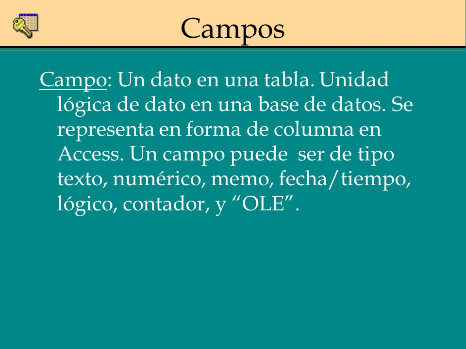 Campo: Un dato en una tabla. Unidad lógica de dato en una base de datos. Se representa en forma de columna en Access. Un campo puede ser de tipo texto