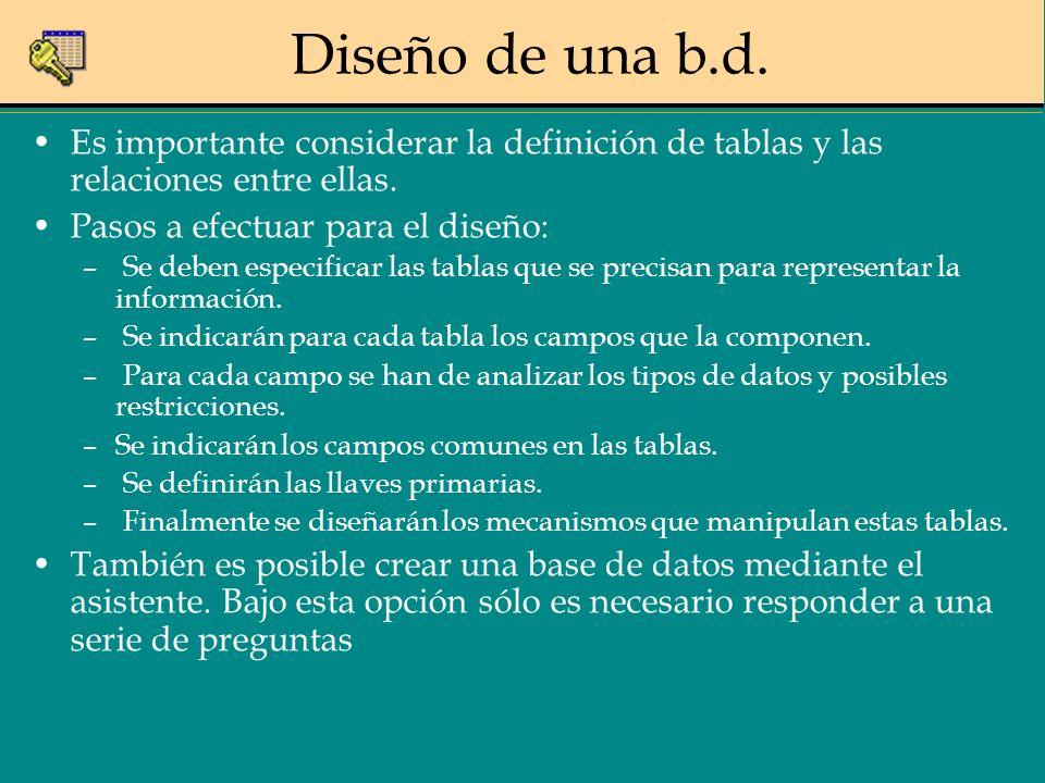 Diseño de una b.d. Es importante considerar la definición de tablas y las relaciones entre ellas. Pasos a efectuar para el diseño: – Se deben especifi