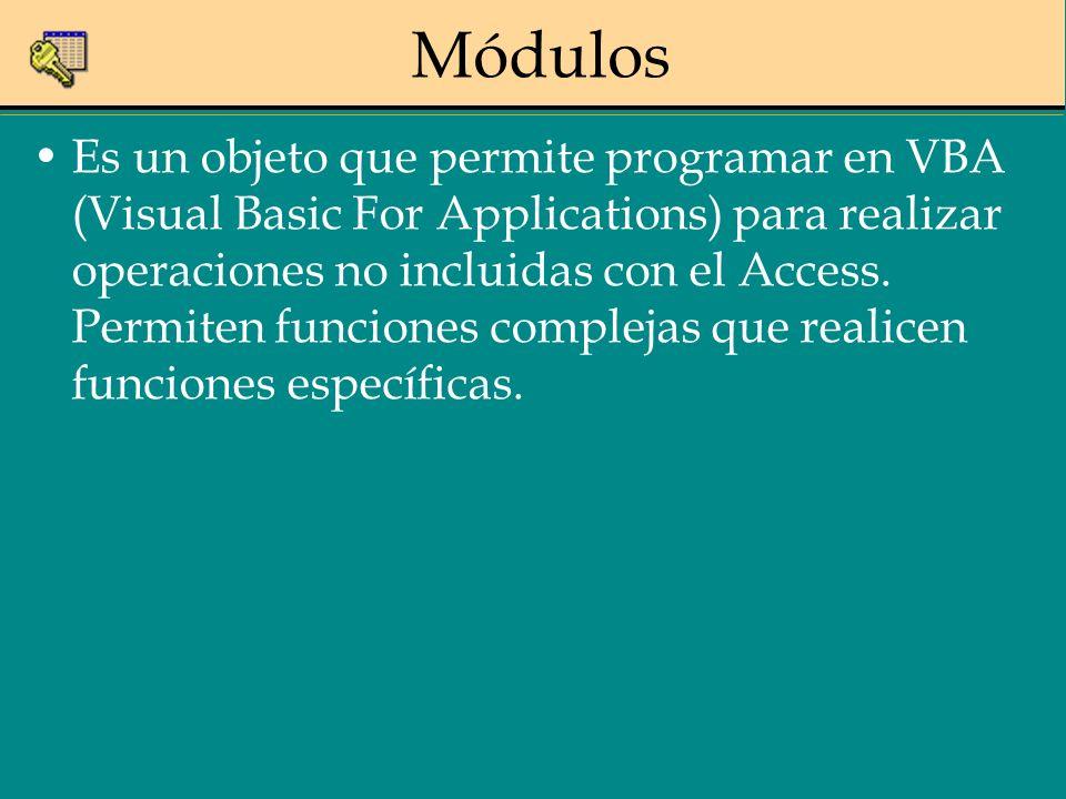 Módulos Es un objeto que permite programar en VBA (Visual Basic For Applications) para realizar operaciones no incluidas con el Access. Permiten funci