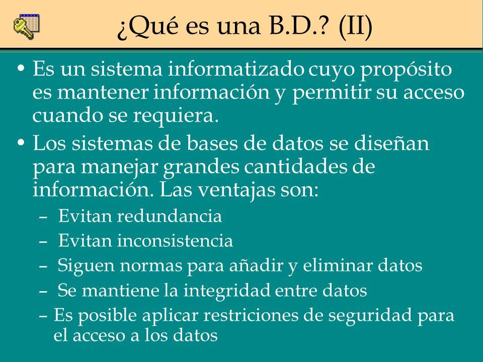 ¿Qué es una B.D.? (II) Es un sistema informatizado cuyo propósito es mantener información y permitir su acceso cuando se requiera. Los sistemas de bas