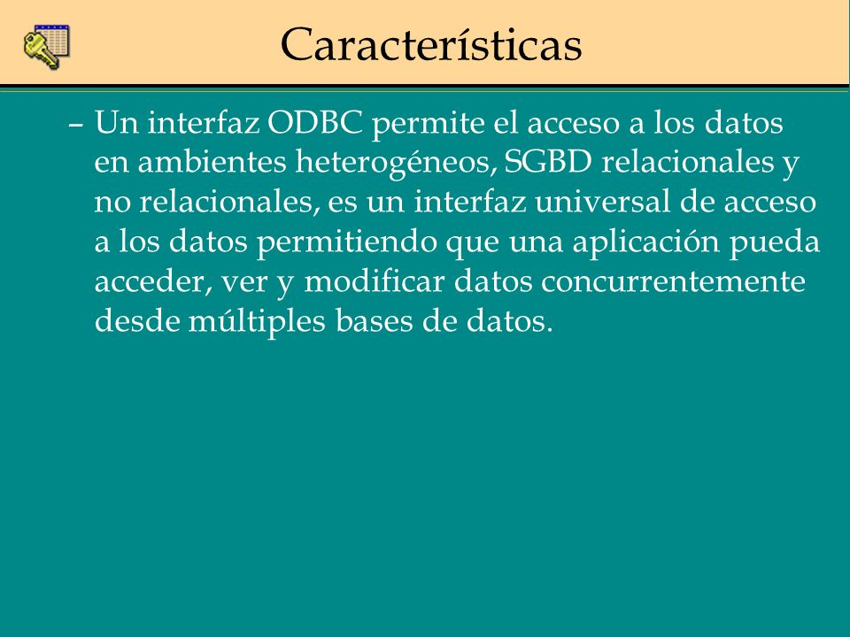Características –Un interfaz ODBC permite el acceso a los datos en ambientes heterogéneos, SGBD relacionales y no relacionales, es un interfaz universal de acceso a los datos permitiendo que una aplicación pueda acceder, ver y modificar datos concurrentemente desde múltiples bases de datos.