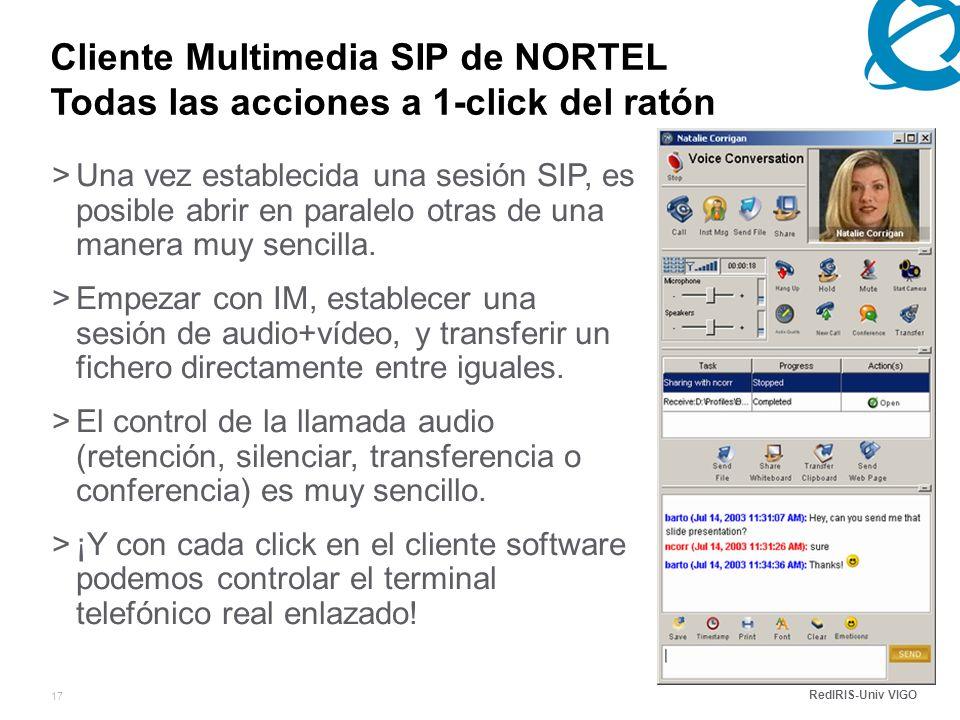 RedIRIS-Univ VIGO 17 Cliente Multimedia SIP de NORTEL Todas las acciones a 1-click del ratón >Una vez establecida una sesión SIP, es posible abrir en paralelo otras de una manera muy sencilla.