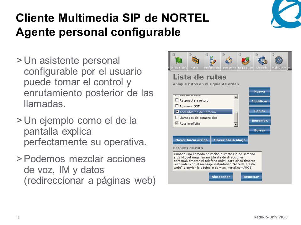 RedIRIS-Univ VIGO 18 Cliente Multimedia SIP de NORTEL Agente personal configurable >Un asistente personal configurable por el usuario puede tomar el control y enrutamiento posterior de las llamadas.