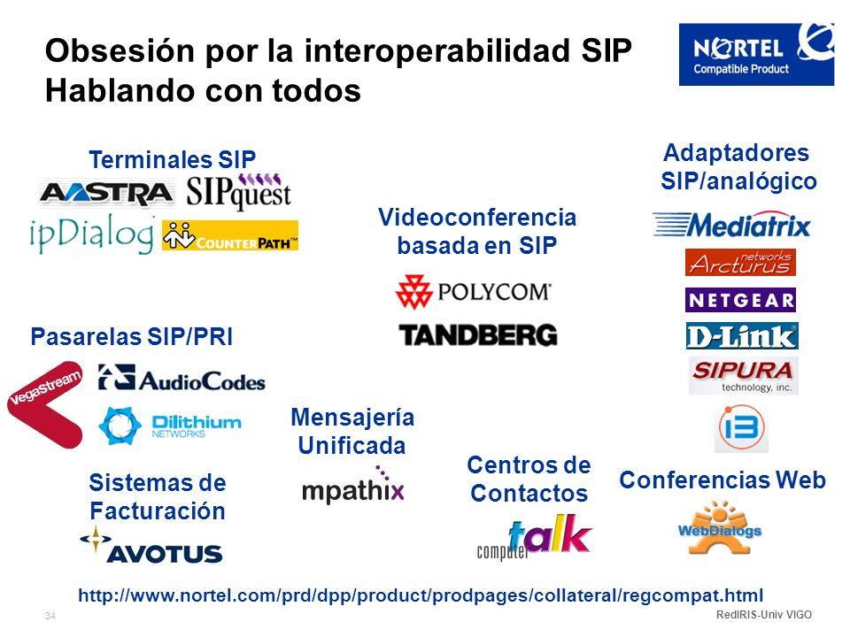 RedIRIS-Univ VIGO 34 Obsesión por la interoperabilidad SIP Hablando con todos http://www.nortel.com/prd/dpp/product/prodpages/collateral/regcompat.html Adaptadores SIP/analógico Sistemas de Facturación Pasarelas SIP/PRI Terminales SIP Videoconferencia basada en SIP Centros de Contactos Mensajería Unificada Conferencias Web