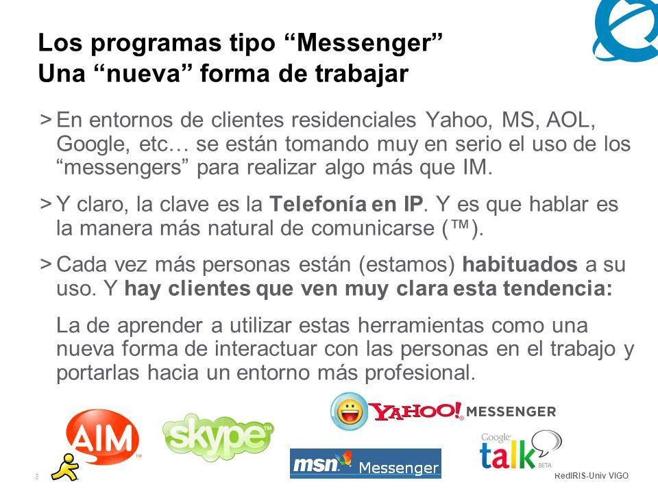 RedIRIS-Univ VIGO 8 Los programas tipo Messenger Una nueva forma de trabajar >En entornos de clientes residenciales Yahoo, MS, AOL, Google, etc… se están tomando muy en serio el uso de los messengers para realizar algo más que IM.