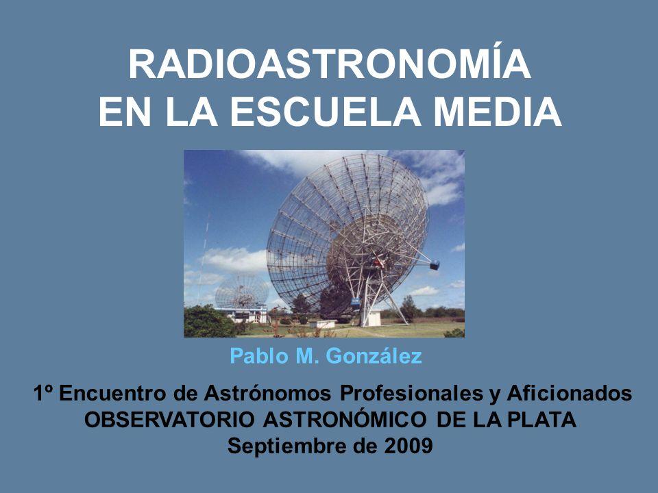 RADIOASTRONOMÍA EN LA ESCUELA MEDIA 1º Encuentro de Astrónomos Profesionales y Aficionados OBSERVATORIO ASTRONÓMICO DE LA PLATA Septiembre de 2009 Pablo M.