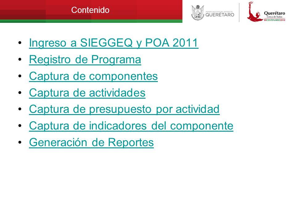 Contenido Ingreso a SIEGGEQ y POA 2011 Registro de Programa Captura de componentes Captura de actividades Captura de presupuesto por actividad Captura